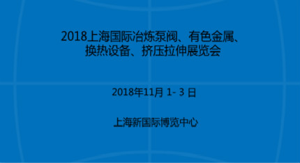 2018上海国际冶炼泵阀、有色金属、换热设备、挤压拉伸展览会